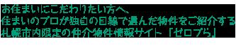 お住まいにこだわりたい方へ、住まいのプロが独自の目線で選んだ物件をご紹介する札幌市内限定の仲介物件情報サイト『ゼロプら』